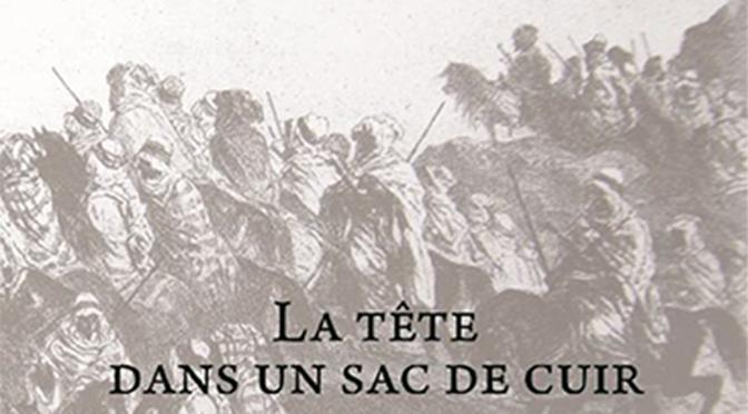 Présentation du livre: La tête dans un sac de cuir, Mohammed Ben Allel Sidi Embarek mort au combat contre les Français le 11 novembre 1843 aux Editions du Tell Par les auteurs